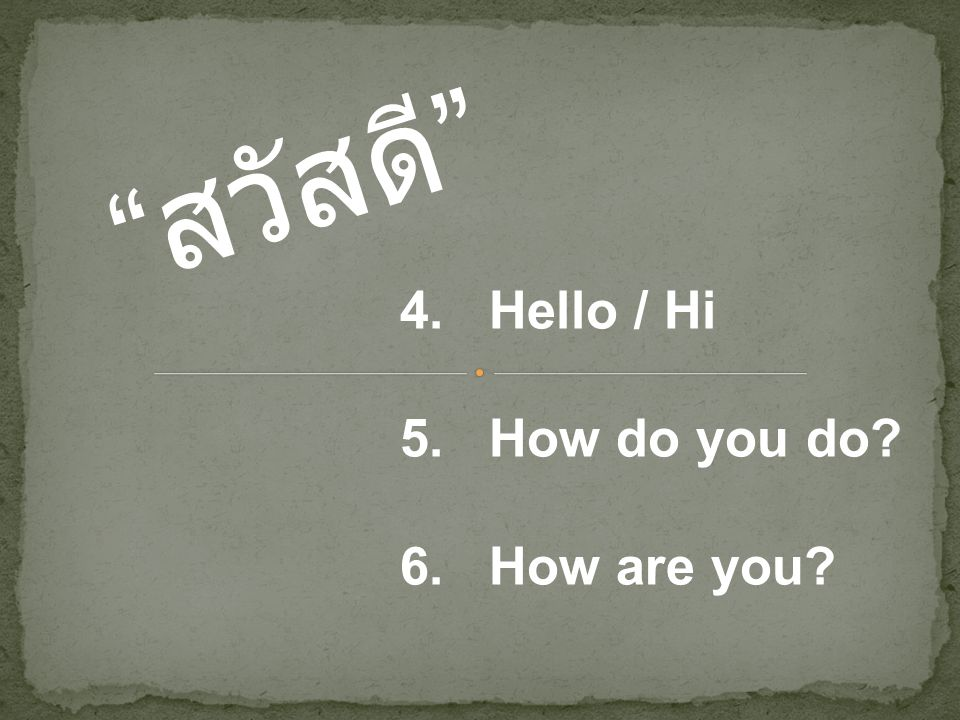 สวัสดี 4. Hello / Hi 5. How do you do 6. How are you