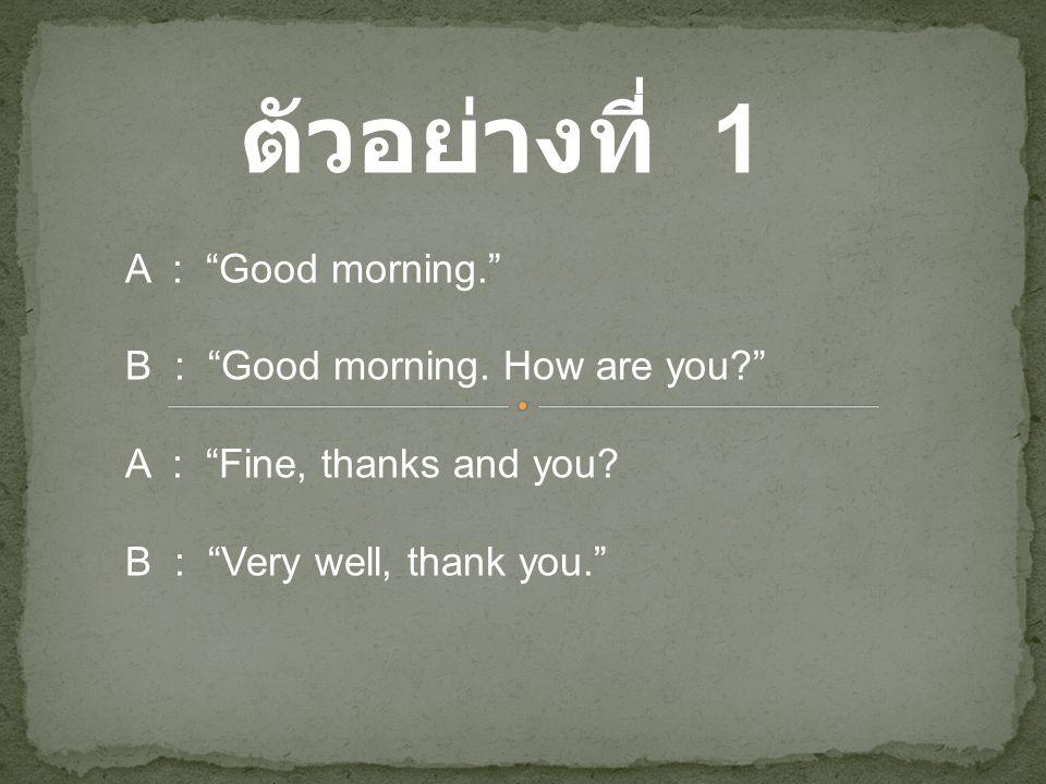 ตัวอย่างที่ 1 A : Good morning. B : Good morning. How are you