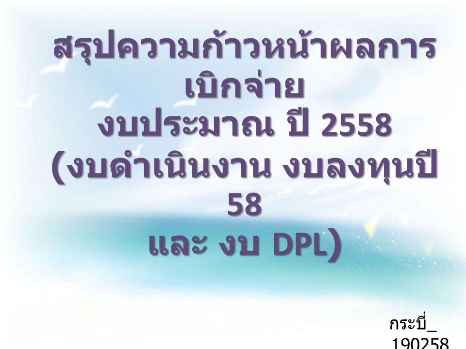 สรุปความก้าวหน้าผลการเบิกจ่าย งบประมาณ ปี 2558 (งบดำเนินงาน งบลงทุนปี 58 และ งบ DPL)