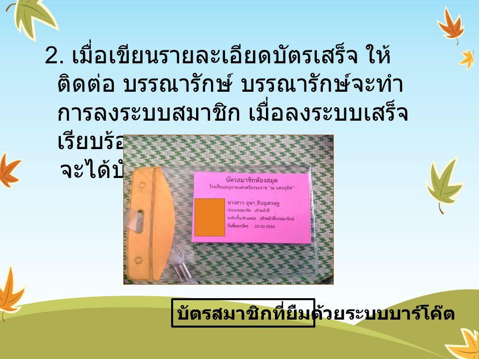2. เมื่อเขียนรายละเอียดบัตรเสร็จ ให้ติดต่อ บรรณารักษ์ บรรณารักษ์จะทำการลงระบบสมาชิก เมื่อลงระบบเสร็จเรียบร้อย จะได้บัตรสมาชิกดังนี้ คือ