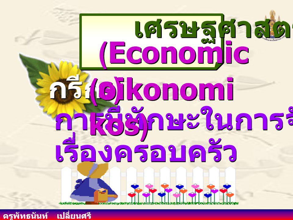 (Economics) เศรษฐศาสตร์ (oikonomikos) กรีก การมีทักษะในการจัดการ เรื่องครอบครัว