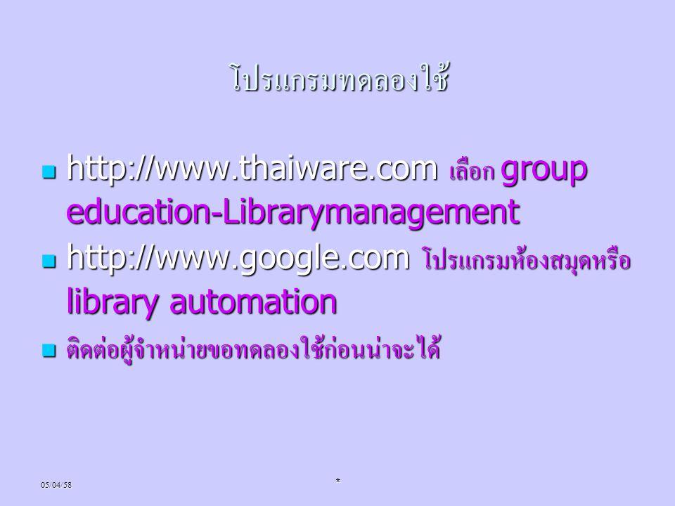 โปรแกรมทดลองใช้ http://www.thaiware.com เลือก group education-Librarymanagement. http://www.google.com โปรแกรมห้องสมุดหรือ library automation.