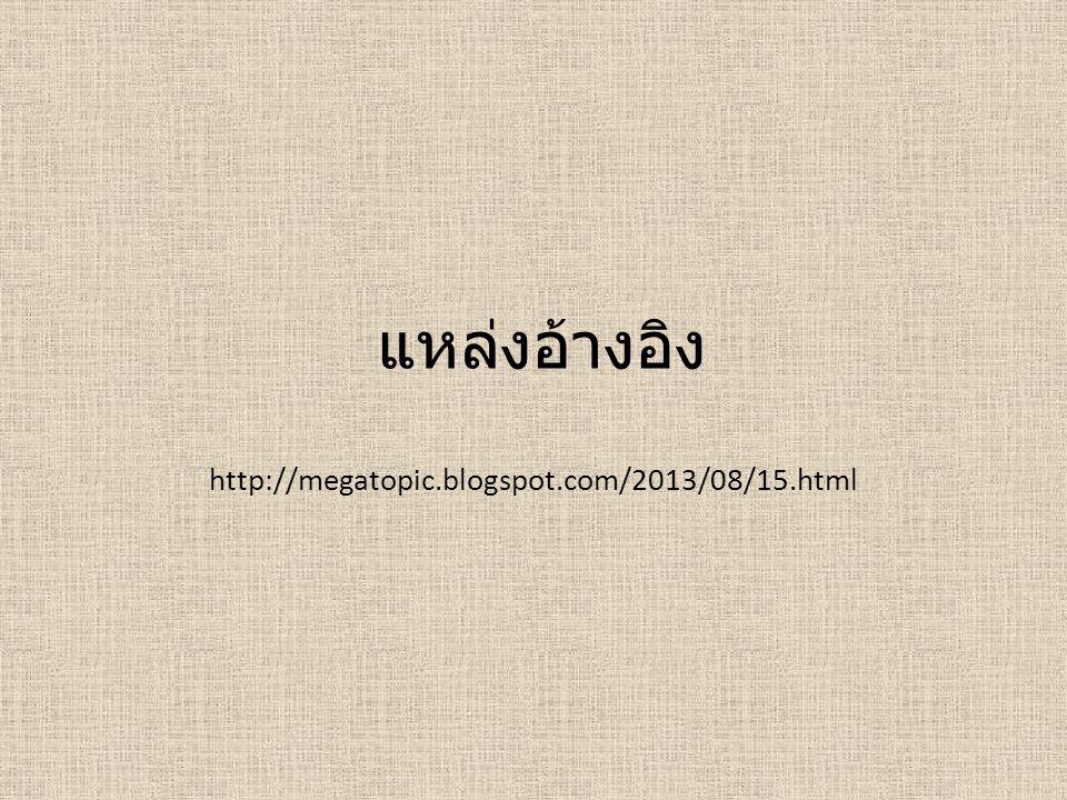 แหล่งอ้างอิง http://megatopic.blogspot.com/2013/08/15.html