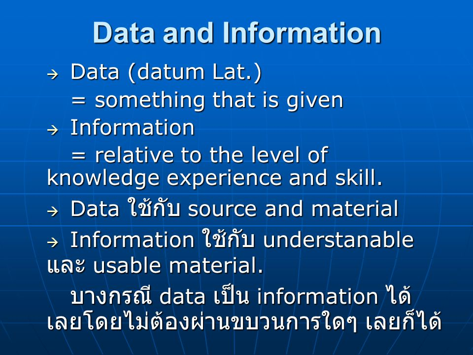 Data and Information Data (datum Lat.) = something that is given. Information. = relative to the level of knowledge experience and skill.