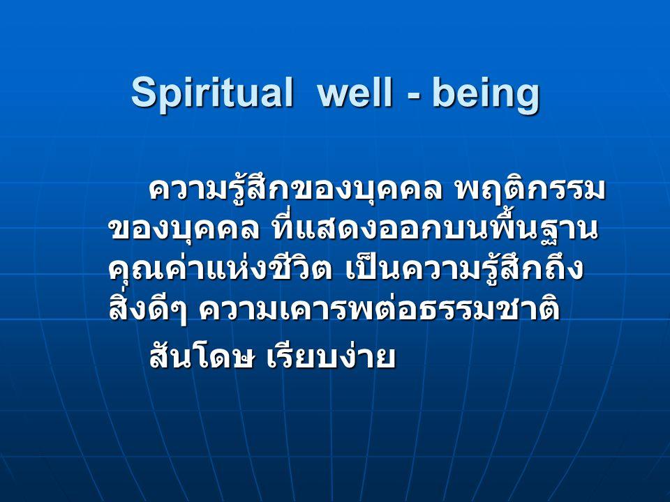 Spiritual well - being ความรู้สึกของบุคคล พฤติกรรมของบุคคล ที่แสดงออกบนพื้นฐานคุณค่าแห่งชีวิต เป็นความรู้สึกถึงสิ่งดีๆ ความเคารพต่อธรรมชาติ
