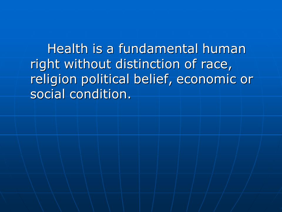 Health is a fundamental human right without distinction of race, religion political belief, economic or social condition.
