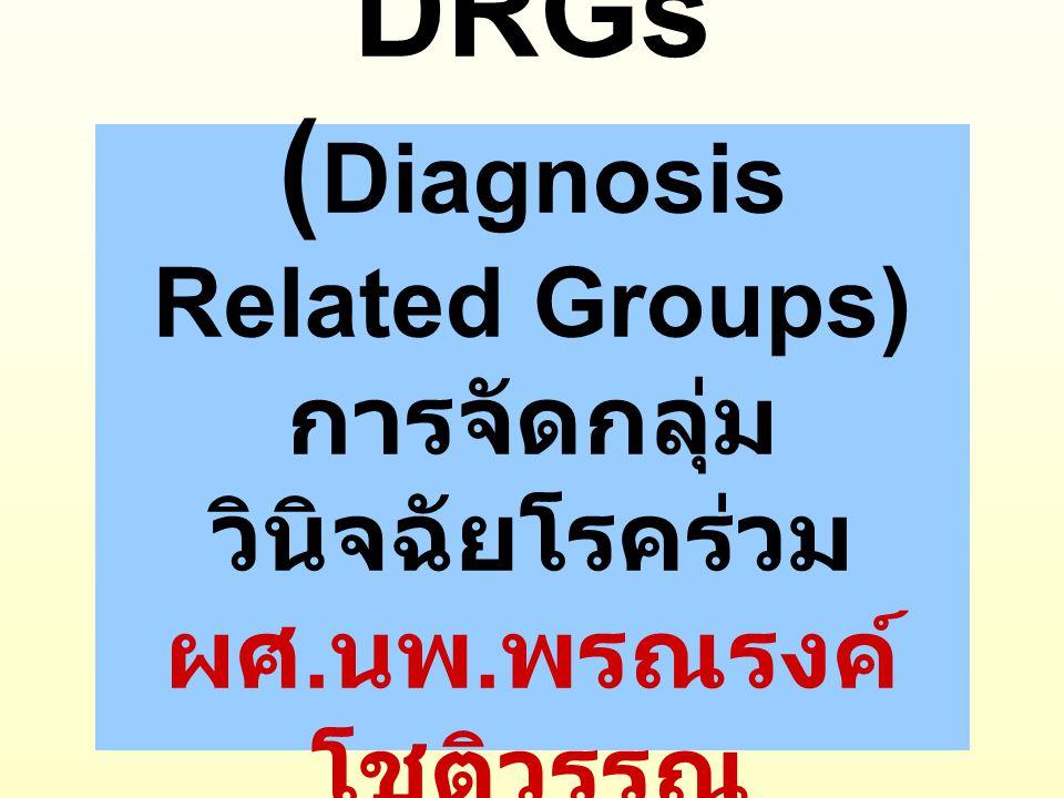 DRGs (Diagnosis Related Groups) การจัดกลุ่มวินิจฉัยโรคร่วม ผศ. นพ