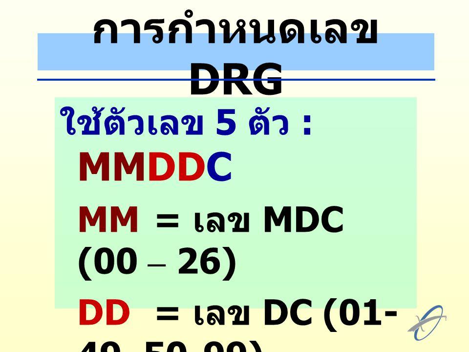 การกำหนดเลข DRG ใช้ตัวเลข 5 ตัว : MMDDC MM = เลข MDC (00 – 26)