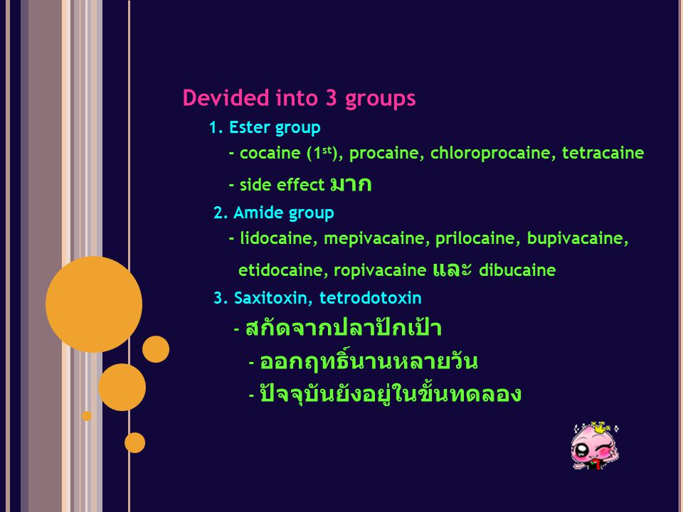 Devided into 3 groups 1. Ester group. - cocaine (1st), procaine, chloroprocaine, tetracaine. - side effect มาก.