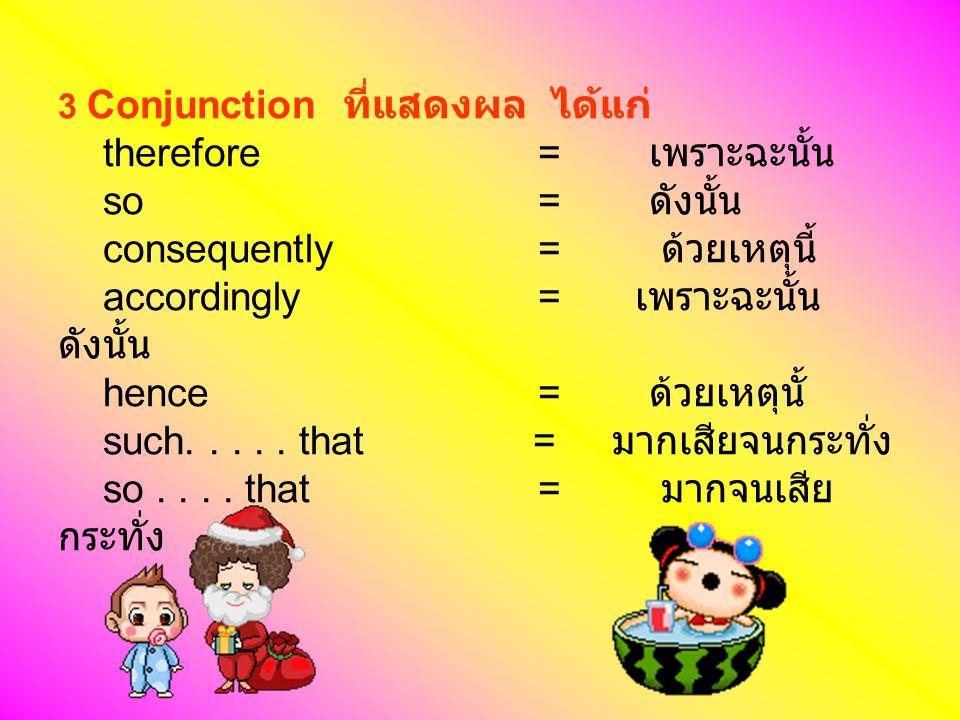 3 Conjunction ที่แสดงผล ได้แก่ therefore. = เพราะฉะนั้น so