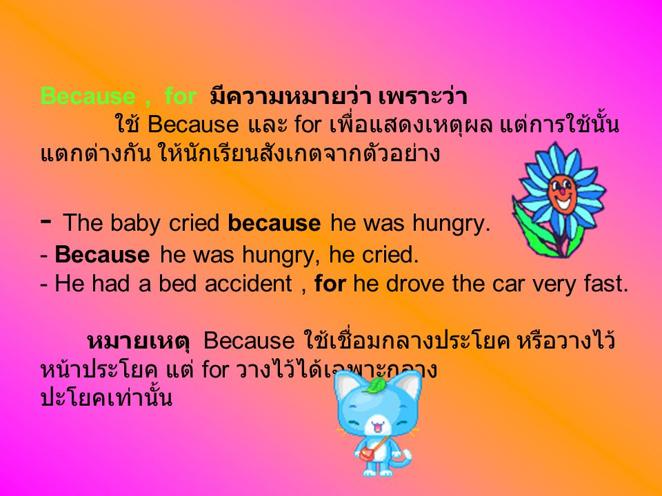 Because , for มีความหมายว่า เพราะว่า ใช้ Because และ for เพื่อแสดงเหตุผล แต่การใช้นั้นแตกต่างกัน ให้นักเรียนสังเกตจากตัวอย่าง - The baby cried because he was hungry.