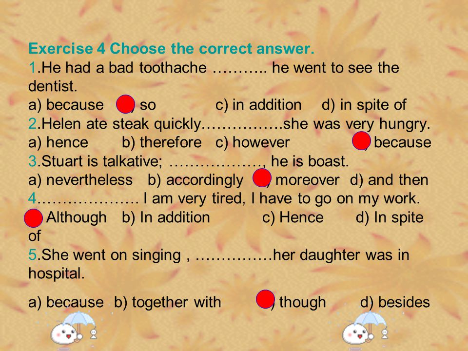Exercise 4 Choose the correct answer. 1. He had a bad toothache ………