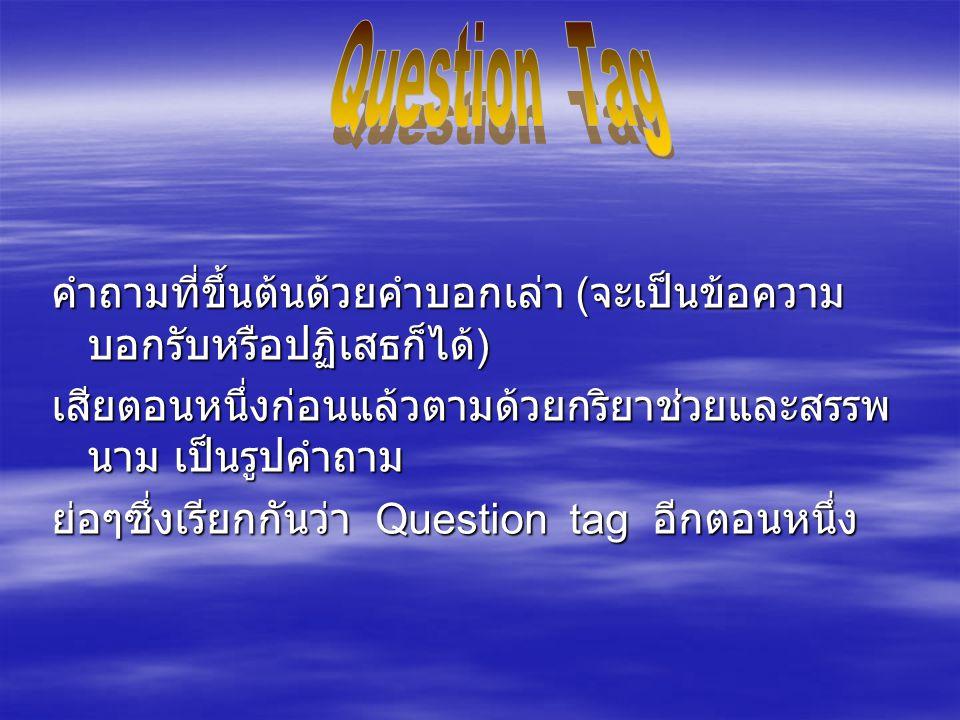 Question Tag คำถามที่ขึ้นต้นด้วยคำบอกเล่า (จะเป็นข้อความบอกรับหรือปฏิเสธก็ได้) เสียตอนหนึ่งก่อนแล้วตามด้วยกริยาช่วยและสรรพนาม เป็นรูปคำถาม.
