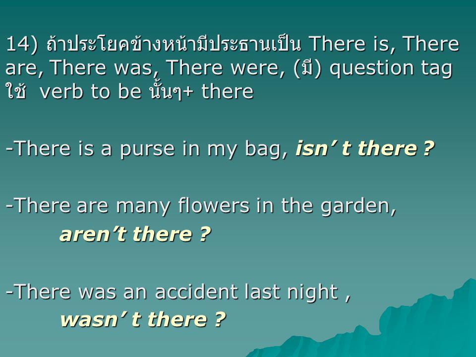 14) ถ้าประโยคข้างหน้ามีประธานเป็น There is, There are, There was, There were, (มี) question tag ใช้ verb to be นั้นๆ+ there