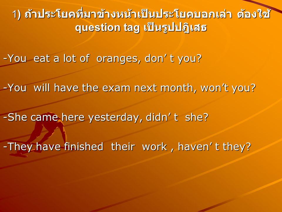 1) ถ้าประโยคที่มาข้างหน้าเป็นประโยคบอกเล่า ต้องใช้ question tag เป็นรูปปฎิเสธ
