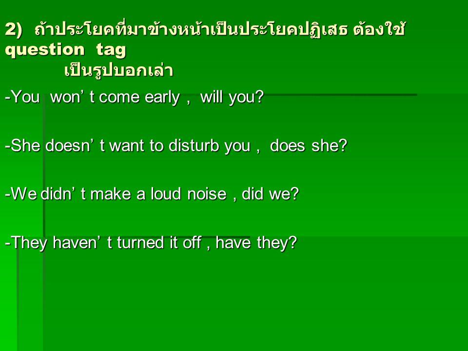 2) ถ้าประโยคที่มาข้างหน้าเป็นประโยคปฏิเสธ ต้องใช้ question tag เป็นรูปบอกเล่า