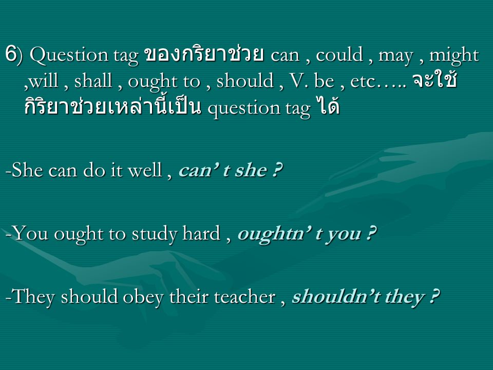 6) Question tag ของกริยาช่วย can , could , may , might ,will , shall , ought to , should , V. be , etc….. จะใช้กิริยาช่วยเหล่านี้เป็น question tag ได้