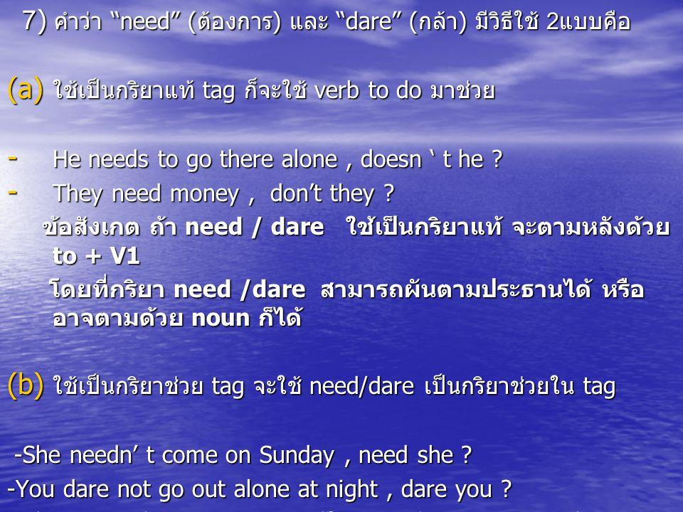 7) คำว่า need (ต้องการ) และ dare (กล้า) มีวิธีใช้ 2แบบคือ