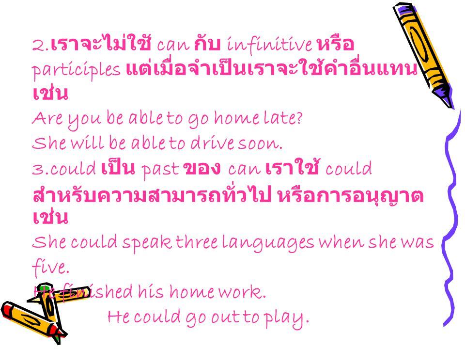 2.เราจะไม่ใชั can กับ infinitive หรือ participles แต่เมื่อจำเป็นเราจะใช้คำอื่นแทนเช่น Are you be able to go home late She will be able to drive soon. 3.could เป็น past ของ can เราใช้ could สำหรับความสามารถทั่วไป หรือการอนุญาตเช่น She could speak three languages when she was five. He finished his home work.