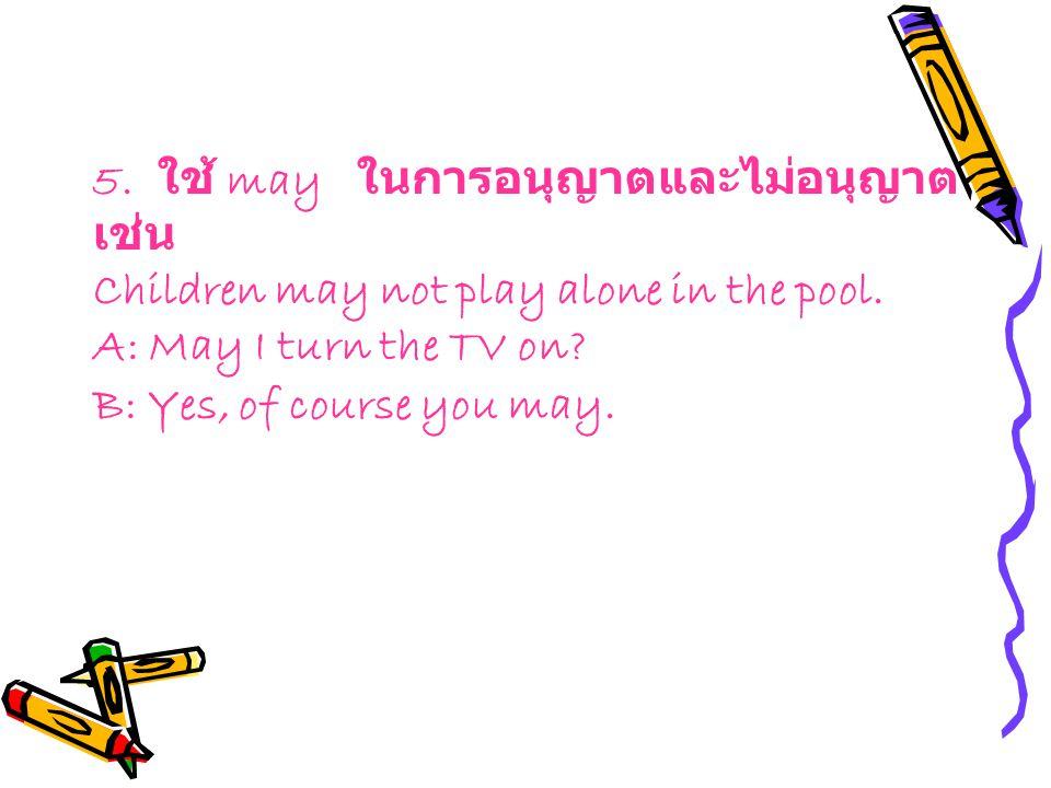 5. ใช้ may ในการอนุญาตและไม่อนุญาตเช่น Children may not play alone in the pool.