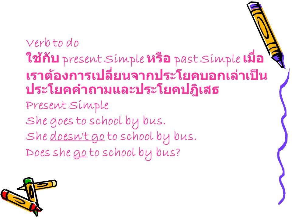 Verb to do ใช้กับ present Simple หรือ past Simple เมื่อเราต้องการเปลี่ยนจากประโยคบอกเล่าเป็นประโยคคำถามและประโยคปฎิเสธ Present Simple She goes to school by bus.