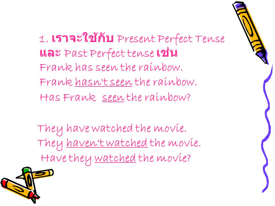 1. เราจะใช้กับ Present Perfect Tense และ Past Perfect tense เช่น Frank has seen the rainbow. Frank hasn t seen the rainbow. Has Frank seen the rainbow
