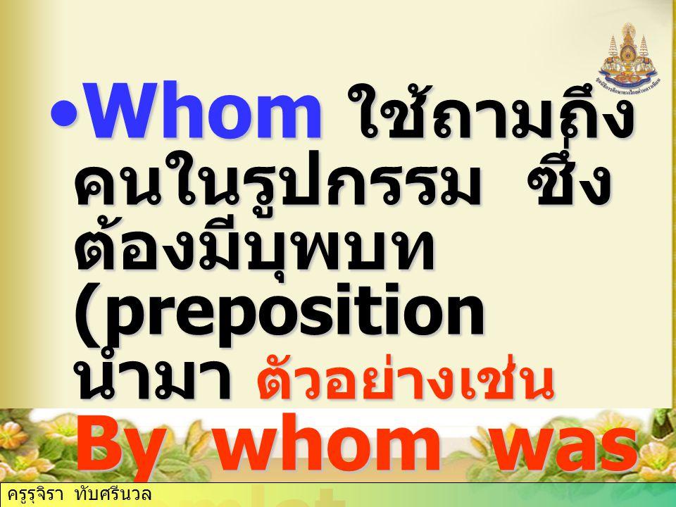 Whom ใช้ถามถึงคนในรูปกรรม ซึ่งต้องมีบุพบท (preposition นำมา ตัวอย่างเช่น By whom was Hamlet written )