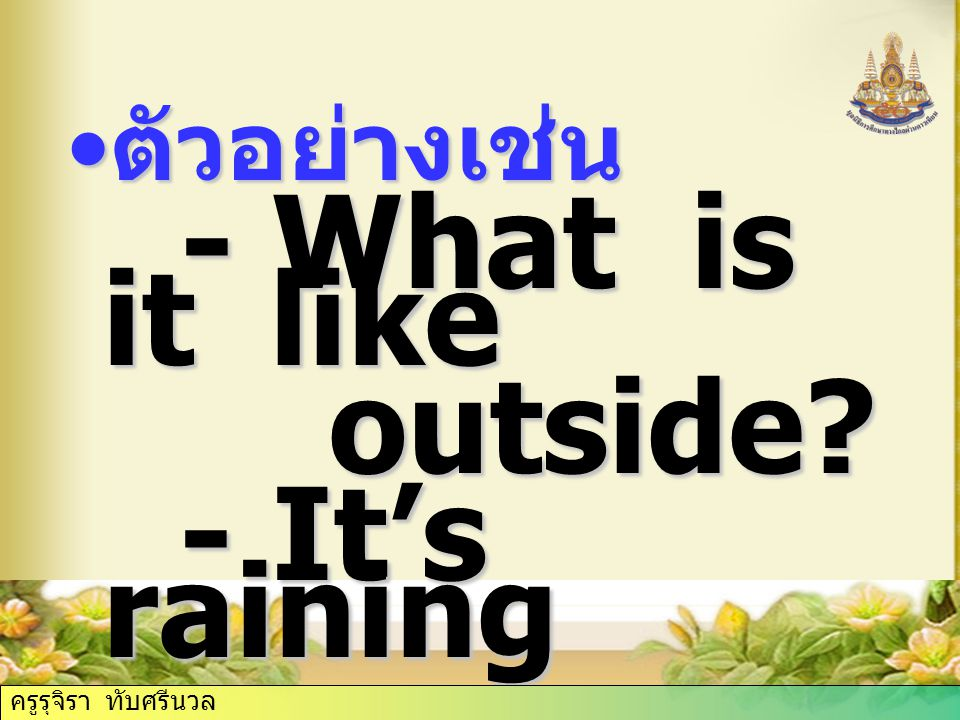 outside - It's raining ตัวอย่างเช่น - What is it like