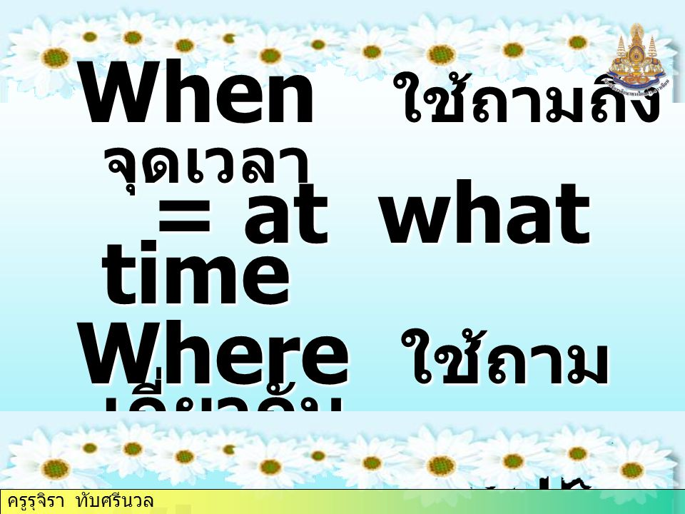 Why ใช้ถามถึงเหตุผล When ใช้ถามถึงจุดเวลา = at what time