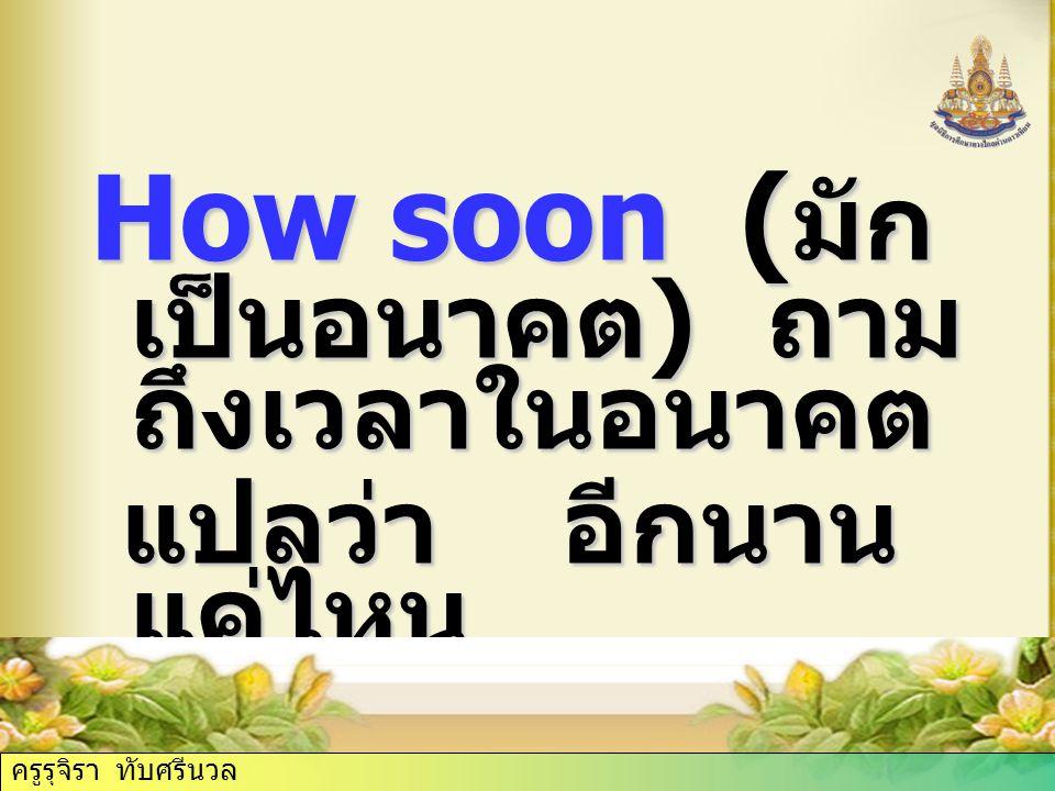 How soon (มักเป็นอนาคต) ถามถึงเวลาในอนาคต