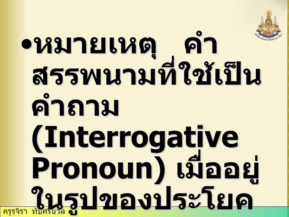 หมายเหตุ คำสรรพนามที่ใช้เป็นคำถาม (Interrogative Pronoun) เมื่ออยู่ในรูปของประโยคคำถาม จะต้องไม่มีคำนามตามหลัง