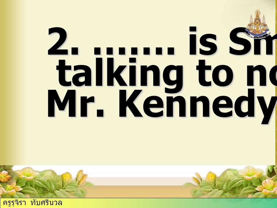 2. ……. is Smith talking to now Mr. Kennedy. ครูรุจิรา ทับศรีนวล