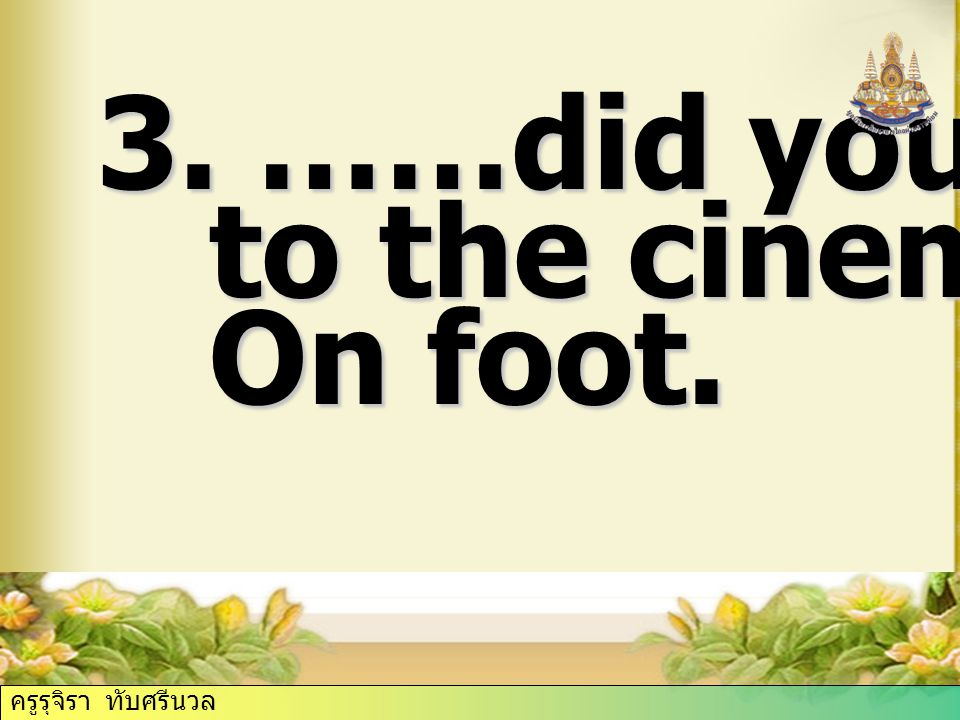 3. ……did you go to the cinema On foot. ครูรุจิรา ทับศรีนวล