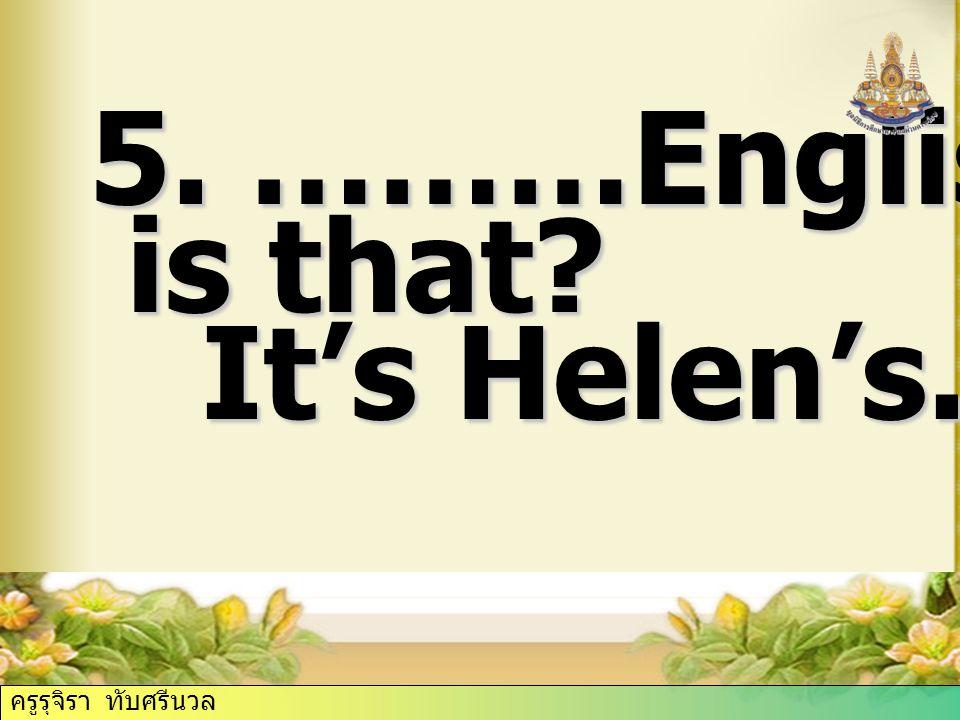 5. ………English book is that It's Helen's. ครูรุจิรา ทับศรีนวล