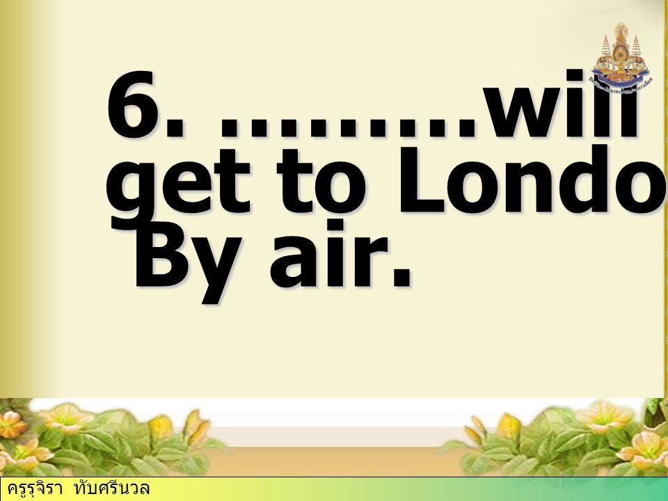 6. ………will you get to London By air. ครูรุจิรา ทับศรีนวล