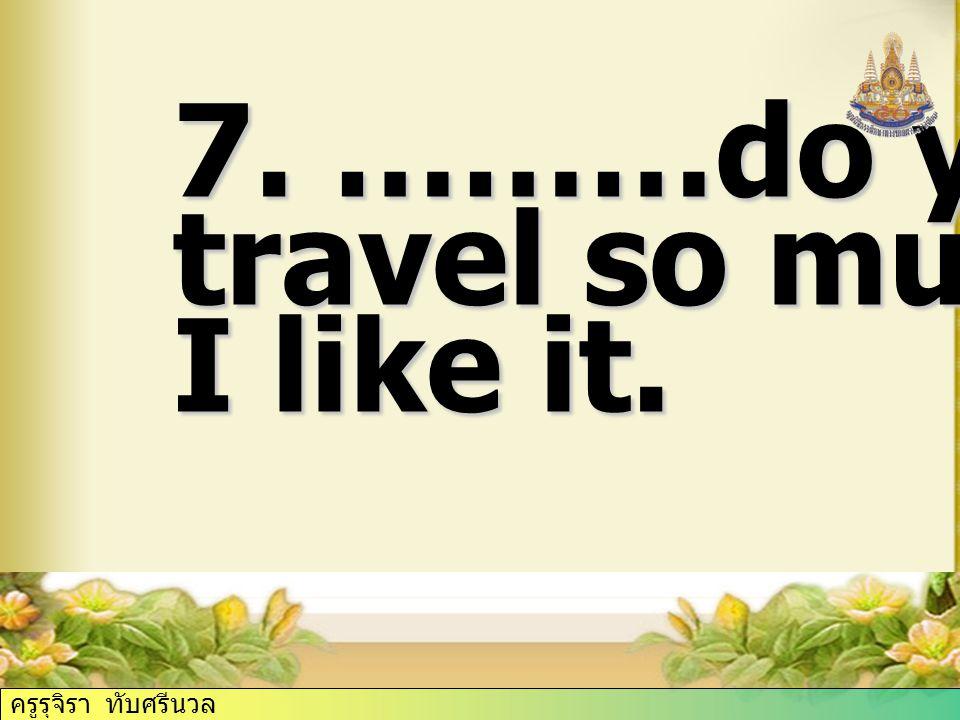 7. ………do you travel so much I like it. ครูรุจิรา ทับศรีนวล