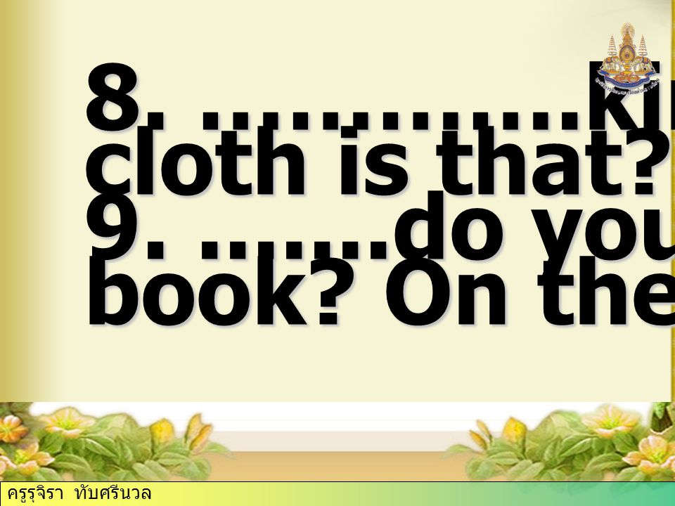 8. ………….kind of cloth is that 9. .......do you put my