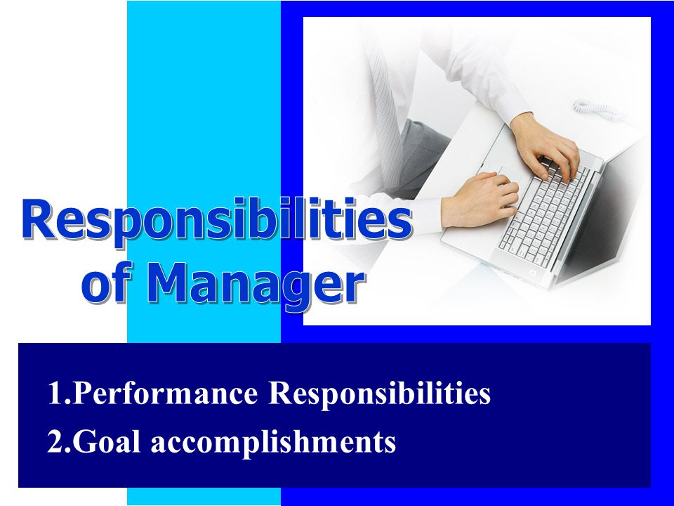 Responsibilities of Manager 1.Performance Responsibilities 2.Goal accomplishments
