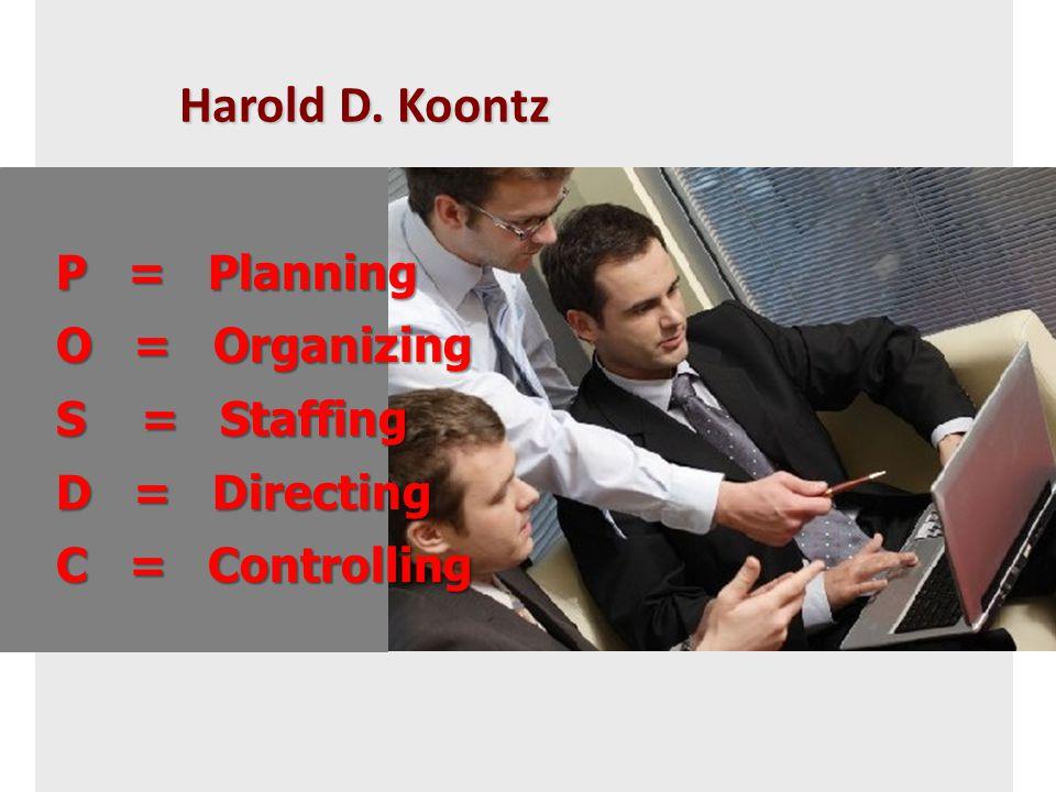 Harold D. Koontz P = Planning O = Organizing S = Staffing