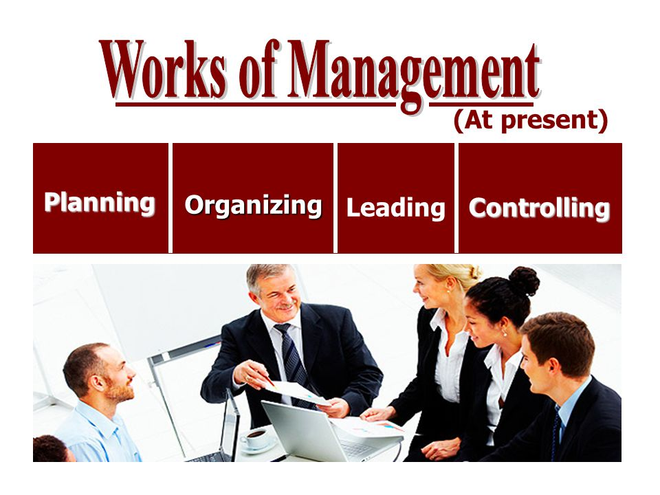 Works of Management (At present) Planning Organizing Leading