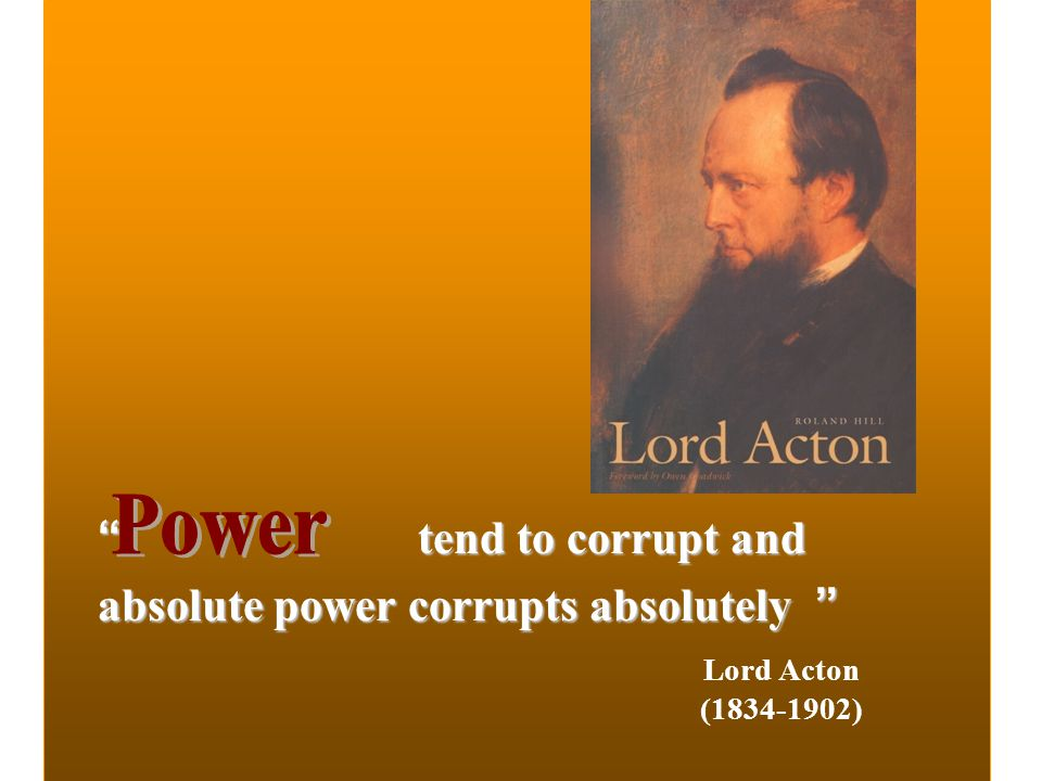 Power tend to corrupt and absolute power corrupts absolutely