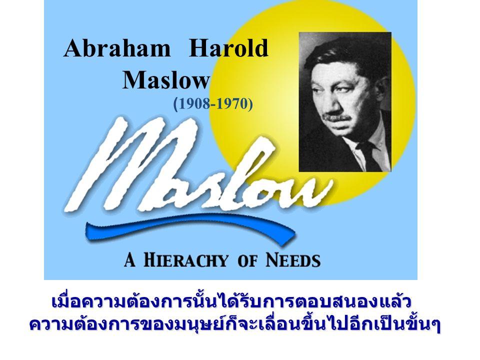 Abraham Harold Maslow (1908-1970) เมื่อความต้องการนั้นได้รับการตอบสนองแล้ว ความต้องการของมนุษย์ก็จะเลื่อนขึ้นไปอีกเป็นขั้นๆ.