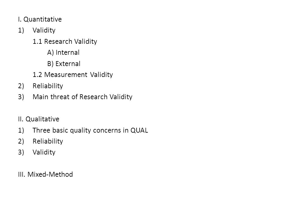I. Quantitative Validity. 1.1 Research Validity. A) Internal. B) External. 1.2 Measurement Validity.