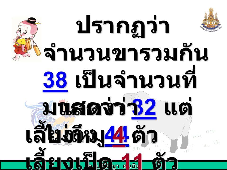 ปรากฏว่า จำนวนขารวมกัน 38 เป็นจำนวนที่มากกว่า 32 แต่ไม่ถึง 44