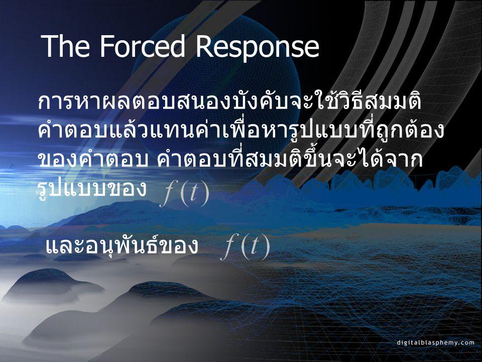 The Forced Response การหาผลตอบสนองบังคับจะใช้วิธีสมมติคำตอบแล้วแทนค่าเพื่อหารูปแบบที่ถูกต้องของคำตอบ คำตอบที่สมมติขึ้นจะได้จากรูปแบบของ.