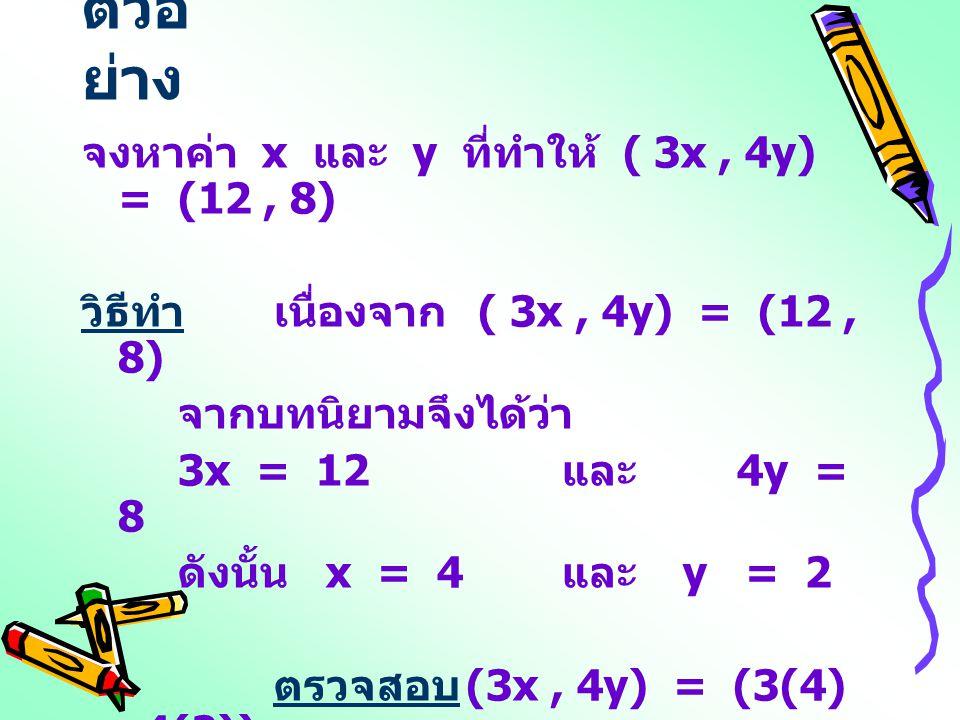 ตัวอย่าง จงหาค่า x และ y ที่ทำให้ ( 3x , 4y) = (12 , 8)
