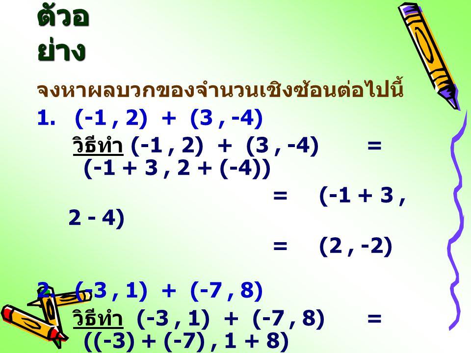 ตัวอย่าง จงหาผลบวกของจำนวนเชิงซ้อนต่อไปนี้ 1. (-1 , 2) + (3 , -4)