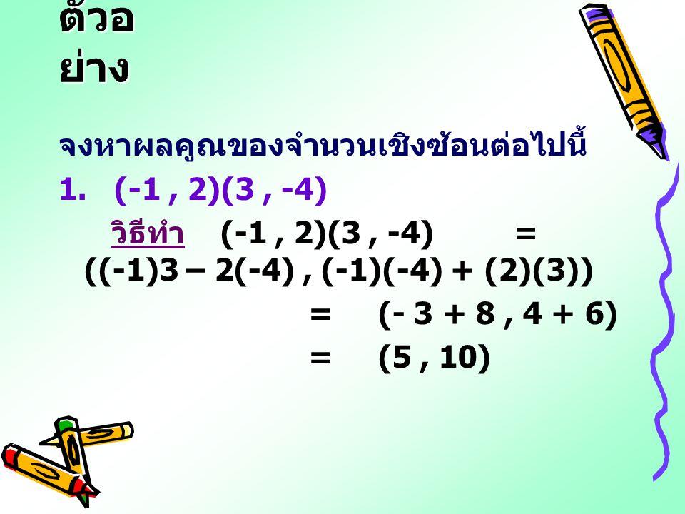 ตัวอย่าง จงหาผลคูณของจำนวนเชิงซ้อนต่อไปนี้ 1. (-1 , 2)(3 , -4)