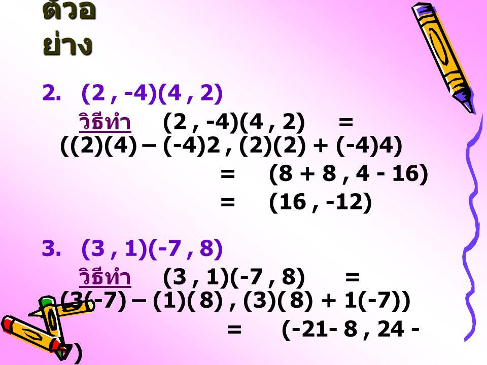 ตัวอย่าง 2. (2 , -4)(4 , 2) วิธีทำ (2 , -4)(4 , 2) = ((2)(4) – (-4)2 , (2)(2) + (-4)4)