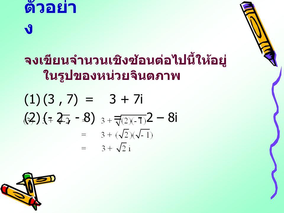 ตัวอย่าง จงเขียนจำนวนเชิงซ้อนต่อไปนี้ให้อยู่ในรูปของหน่วยจินตภาพ